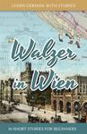 Learn German with Stories : Walzer in Wien - 10 Short Stories for Beginners