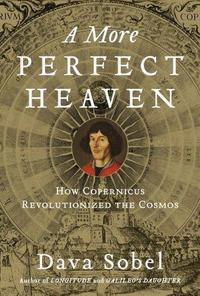 A More Perfect Heaven: How Copernicus Revolutionized the Cosmos cover