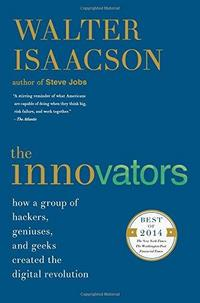 The Innovators: How a Group of Inventors, Hackers, Geniuses, and Geeks Created the Digital Revolution cover
