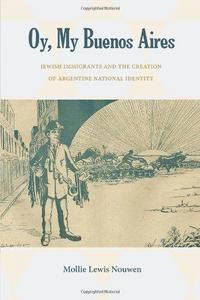 Oy, My Buenos Aires: Jewish Immigrants and the Creation of Argentine National Identity cover