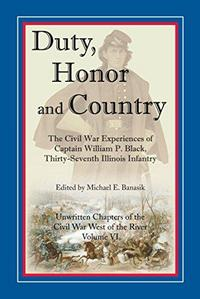 Duty, Honor, and Country : The Civil War Experiences of Captain William P. Black, Thirty-Seventh Illinois Infantry cover