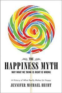 The Happiness Myth: Why What We Think Is Right Is Wrong cover