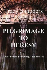 Pilgrimage to Heresy : Don't Believe Everything They Tell You cover