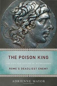 The Poison King: The Life and Legend of Mithradates, Rome's Deadliest Enemy cover