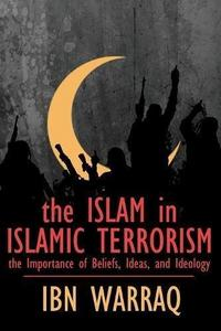 The Islam in Islamic Terrorism: The Importance of Beliefs, Ideas, and Ideology cover