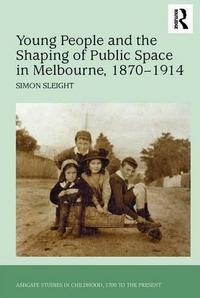 Young People and the Shaping of Public Space in Melbourne, 1870 1914 cover