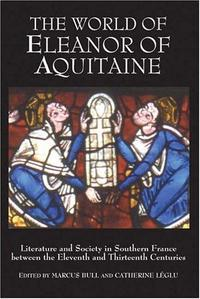 The World of Eleanor of Aquitaine : Literature and Society in Southern France between the Eleventh and Thirteenth Centuries cover