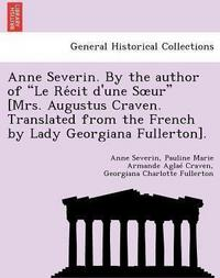 "Anne Severin. By the author of ""Le Récit d'une Sœur"" [Mrs. Augustus Craven. Translated from the French by Lady Georgiana Fullerton]. cover"