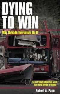 Dying to Win: The Strategic Logic of Suicide Terrorism cover