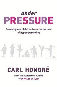 Under Pressure: Rescuing Our Children From the Culture of Hyper-Parenting cover