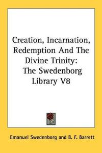 Creation, Incarnation, Redemption And The Divine Trinity: The Swedenborg Library V8 cover