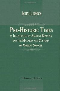 Pre-Historic Times, as Illustrated by Ancient Remains, and the Manners and Customs of Modern Savages cover