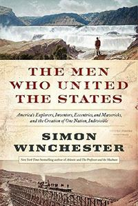 The Men Who United the States : America's Explorers, Inventors, Eccentrics and Mavericks, and the Creation of One Nation, Indivisible cover