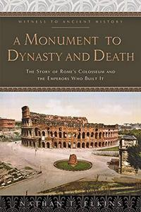 A monument to dynasty and death : the story of Rome's Colosseum and the emperors who built it cover
