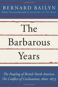 The Barbarous Years: The Peopling of British North America: The Conflict of Civilizations, 1600-1675 cover