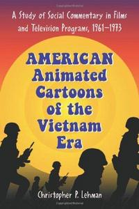 American Animated Cartoons of the Vietnam Era : A Study of Social Commentary in Films and Television Programs, 1961-1973