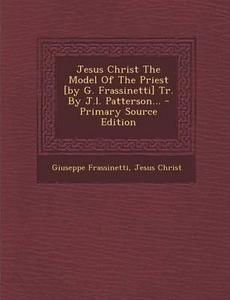 Jesus Christ The Model Of The Priest [by G. Frassinetti] Tr. By J.l. Patterson... cover