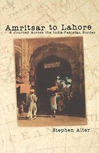 Amritsar to Lahore : A Journey Across the India-Pakistan Border