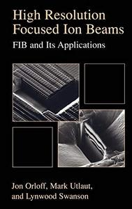 High Resolution Focused Ion Beams: FIB and its Applications