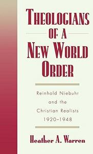 Theologians of a new world order : Reinhold Niebuhr and the Christian realists, 1920-1948