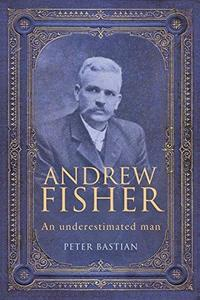 Andrew Fisher : An Underestimated Man
