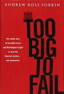 Too big to fail : the inside story of how Wall Street and Washington fought to save the financial system-and themselves cover