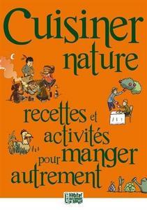 Cuisiner Nature. Recettes et Activites pour Manger Autrement. cover