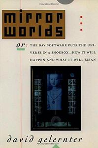 Mirror Worlds: Or the Day Software Puts the Universe in a Shoebox...How It Will Happen and What It Will Mean cover