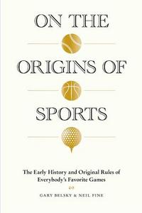 On the Origins of Sports : the Early History and Original Rules of Everybody's Favorite Games. cover
