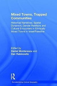 Mixed Towns, Trapped Communities : Historical Narratives, Spatial Dynamics, Gender Relations and Cultural Encounters in Palestinian-Israeli Towns cover