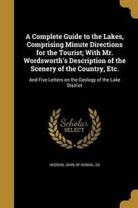 A Complete Guide to the Lakes, Comprising Minute Directions for the Tourist; With Mr. Wordsworth's Description of the Scenery of the Country, Etc. cover