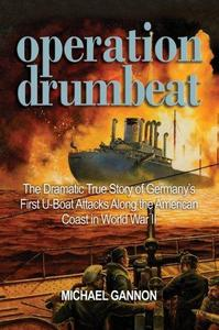 Operation Drumbeat : The Dramatic True Story of Germany's First U-Boat Attacks Along the American Coast in World War II