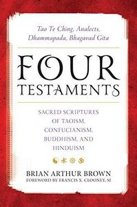 Four Testaments: Tao Te Ching, Analects, Dhammapada, Bhagavad Gita: Sacred Scriptures of Taoism, Confucianism, Buddhism, and Hinduism cover